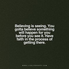 Believing is seeing. You gotta believe something will happen for you before you see it. Have faith in the process of getting there. -Unknown