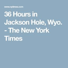 36 Hours in Jackson Hole, Wyo. - The New York Times