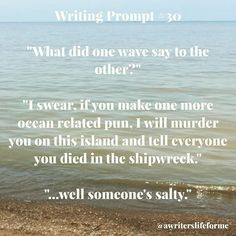"Writing Prompt #30 ""What did one wave say to the other?"" ""I swear, if you make one more ocean related pun, I will murder you on this island and tell everyone you died in the shipwreck."" ""...well someone's salty."" #writing #prompt #writingprompts #storyidea #awriterslifeforme #justwrite #dailyprompt #writersofinstagram"