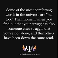 """Some of the most comforting words in the universe are """"me too."""" That moment when you find out that your struggle is also someone elses struggle that you're not alone, and that others have been down the same road."""