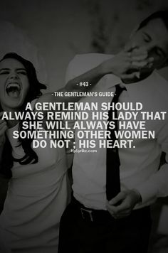 A gentleman should always remind his lady that she will always have something other women do not: His Heart :')