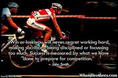 Win or lose you will never regret working hard, making sacrifices, being disciplined or focusing too much. Success is measured by what we have done to prepare for competition.- John Smith #quote #inspirational #cycling