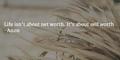 Life isn't about net worth. It's about self worth -Anon