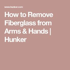 How to Remove Fiberglass from Arms & Hands | Hunker