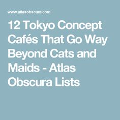 12 Tokyo Concept Cafés That Go Way Beyond Cats and Maids - Atlas Obscura Lists