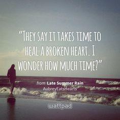 """They say it takes time to heal a broken heart. I wonder how much time?"" - from Late Summer Rain (on Wattpad) https://www.wattpad.com/2004800?utm_source=ios&utm_medium=pinterest&utm_content=share_quote&wp_page=quote&wp_uname=madi-65&wp_originator=3Eadqj4F1zLnljtSzRxlChUnAKMfH6BBwElxsoXCk%2F9CziDJROAWdYs%2B07M16R0TWkIRYLocbKYWNTBEvhLBhVv3vY8MfHvw5wujOsNuxp0EPJYu9%2FHbjCSOFUqYzImI #quote #wattpad"