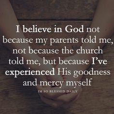 I believe in God because He has pursued me with love, grace, and mercy.