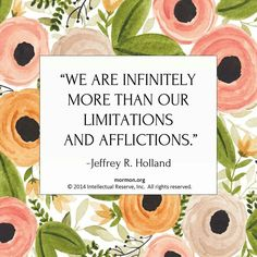"""We are infinitely more than our limitations and afflictions."" Jeffrey R. Holland"