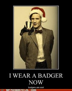 If you haven't seen Matt Smith's (the 11th Doctor) infamous badger present... http://www.youtube.com/watch?v=gldWm0oVAlQ