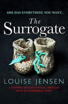 9/27/2017 THE SURROGATE  Louise Jensen--'You know that feeling? When you want something so badly, you almost feel you'd kill for it?'    Be careful what you wish for… Kat and her husband Nick have tried everything to become parents, and are on the point of giving up. Then a chance encounter with Kat's childhood friend Lisa gives Kat and Nick one last chance to achieve their dream.  But Kat and Lisa's history hides
