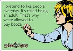 I pretend to like people every day. It's called being an adult. That's why we're allowed to buy booze.