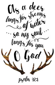 As a deer longs for streams of water so my soul longs for you O God Psalm 42:1  Deer antlers and perfectly put typography gives a perfect visual of that this bible verse means without pictures.  It's rustic feel is definitely an eye catcher in any room.   -Woodland theme -Different size options available -Frame not included -Instant download high resolution option