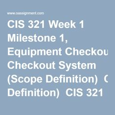 CIS 321 Week 1 Milestone 1, Equipment Checkout System (Scope Definition)  CIS 321 Week 2 Milestone 2, Problem Analysis  CIS 321 Week 3 Milestone 3, Process Modeling Part 1  CIS 321 Week 4 Milestone 4, Data Modeling Part 1 (Logical ERD)  CIS 321 Week 5 Milestone 5, Process Modeling Part 2  CIS 321 Week 6 Milestone 6, Process Modeling Part III (User Interface)  CIS 321 Week 7 Milestone 7, Primitive DFD for the Check-Out Equipment Event