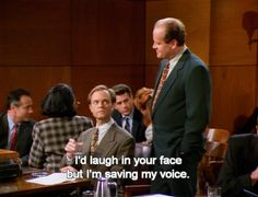 When someone thinks they're hilarious…when they're not. .   19 Frasier Comebacks To Use In Everyday Life