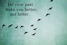 Let your past make you better, not bitter.