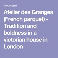Atelier des Granges (French parquet) - Tradition and boldness in a victorian house in London