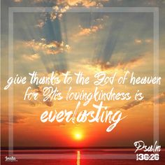 Give thanks to the God of heaven, for His lovingkindness is everlasting. Psalm 136:26  #InstaEncouragements #instagood #wisdomwords #photooftheday #instadaily #christianity #bible #gospel #grace #mercy #faith #hope #love #bethelight #testify #redeemed #WisdomWednesday