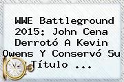http://tecnoautos.com/wp-content/uploads/imagenes/tendencias/thumbs/wwe-battleground-2015-john-cena-derroto-a-kevin-owens-y-conservo-su-titulo.jpg Battleground 2015. WWE Battleground 2015: John Cena derrotó a Kevin Owens y conservó su título ..., Enlaces, Imágenes, Videos y Tweets - http://tecnoautos.com/actualidad/battleground-2015-wwe-battleground-2015-john-cena-derroto-a-kevin-owens-y-conservo-su-titulo/