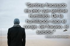 """""""Sentirse fracasado es peor que sentirse humillado. De la humillación nace el coraje; del fracaso, el suicidio.""""   -Antoine de Saint-Exupéry"""