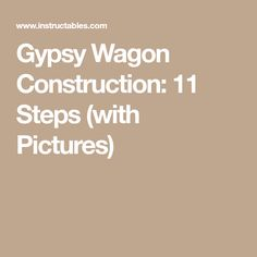 Gypsy Wagon Construction: 11 Steps (with Pictures)