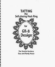 Tatting the Self-closing Mock Ring for GR-8 Design Author: The Shuttle Brothers, Gary and Randy Houtz.  Book includes over 40 patterns from motifs to collars using the self-closing mock ring. Patterns include written and diagrammed instructions. Full size (8 1/2 x 11) Spiral bound. 72 pages. 2008.