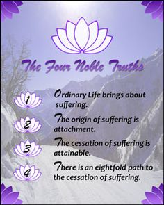The Four Noble Truths:  1. Life Brings Suffering  2. Suffering is caused from attachment  3. There is a way to not be attached  4. The way to not be attached is through wisdom, correct ethical conduct, and mental development
