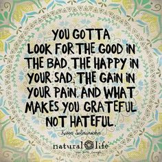 You gotta look for the good in the bad, the happy in your sad, the gain in your pain, and what makes you grateful not hateful. Great Quotes, Quotes To Live By, Me Quotes, Motivational Quotes, Inspirational Quotes, Motto Quotes, Faith Quotes, Good Thoughts, Positive Thoughts