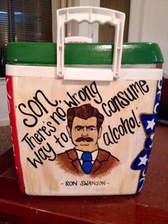 Son, there's no wrong way to consume alcohol. - Ron Swanson Parks and Rec Cooler