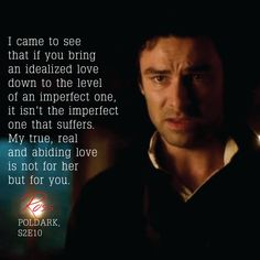 """""""I came to see that if you bring an idealized love down to the level of an imperfect one, it isn't the imperfect one that suffers. My true, real and abiding love is not for her but for you."""" - Ross Poldark, Poldark S2E10"""
