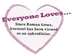Since Roman times, beetroot has been viewed as an aphrodisiac.