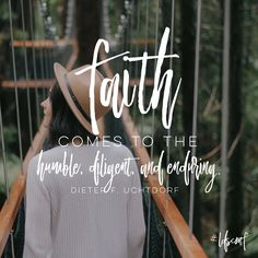 """Faith comes to the humble, diligent, and enduring."" -Dieter F. Uchtdorf"
