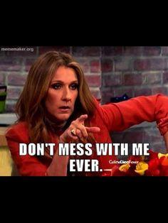 Celine Dion! Spoken like a true DIVA!