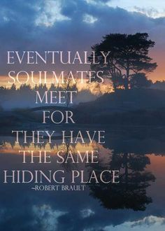 Eventually Soul Mates Meet For They Have The Same Hiding Place ~ Robert Brault #soulmates #destiny #beinspired