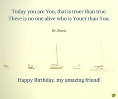 Today you are You, that is truer than true. There is no one alive who is Youer than You.  Dr. Seuss.  Happy Birthday, my amazing friend!
