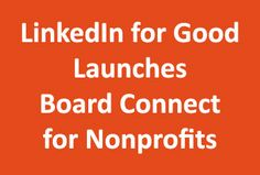 LinkedIn for Good Launches Board Connect for Nonprofits: http://nonprofitorgs.wordpress.com/2012/09/17/linkedin-for-good-launches-board-connect-for-nonprofits/