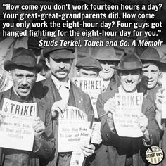 Here's to the labor organizers who gave their lives to give us the 8 hour work day.
