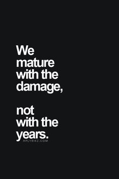 So true..So many people have said I'm far too mature for my age and I agree..there's no other way I'd rather be..