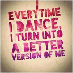 Every Time I dance I Turn Into A Better Version Of Me!