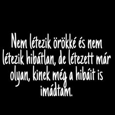 Hibatlan vagy!!ami van azt át formálod és máris megszünt..hiba egyből hibara gondolni!!!!! Sad Quotes, Motivational Quotes, Life Quotes, Inspirational Quotes, He Broke My Heart, My Heart Is Breaking, I Love You, My Love, Love Poems