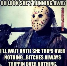 Bitches always trippin...lol this is my horror movie pet peeve!