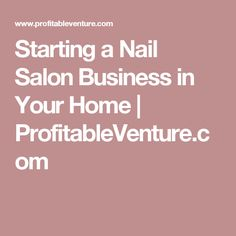 Starting a Nail Salon Business in Your Home | ProfitableVenture.com