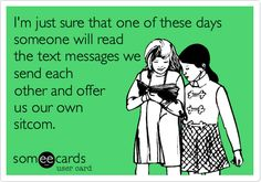 Funny Friendship Ecard: I'm just sure that one of these days someone will read the text messages we send each other and offer us our own sitcom.