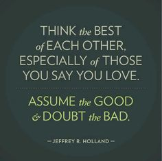 """Think the best of each other, especially of those you say you love. Assume the good and doubt the bad."" Jeffrey r Holland quote - True words...except I would venture to say that you shouldn't have to assume the good. if it is pure it should be evident."