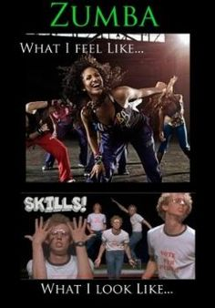 What I feel like doing Zumba . . . What I really look like.