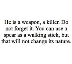 He is a weapon, a killer. Do not forget it. You can use a spear as a walking stick, but that will not change its nature.