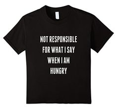 Kids NOT RESPONSIBLE FOR WHAT I SAY WHEN I AM HUNGRY 10 Black Fluent Sarcasm http://www.amazon.com/dp/B01EFVHK48/ref=cm_sw_r_pi_dp_-cpfxb106BYXY
