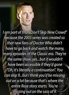 I honestly don't understand why people skip Nine. The only reason I can think of is that people don't think he's as attractive as Ten and so skip him. Which I disagree with, but either way, it pisses me off. How can you skip not just any Doctor, but (if you're new to Who) the one who's going to give you all the info you need and is a sexy sass master to boot? I'll never understand it.