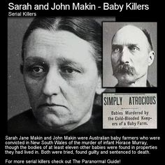 Sarah and John Makin - Baby Killers. The baby farming industry was full of many horrific people ending the lives of the young to make a few extra dollars. these two were some of the worst. Head to this link for more info: http://www.theparanormalguide.com/blog/sarah-and-john-makin-baby-killers