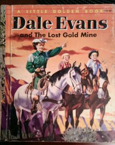 Dale Evans and the Lost Gold Mine  written by Monica Hill  pictures by Mel Crawford.  1954