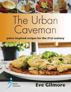 The Urban Caveman — paleo-friendly recipes for the 21st century by Eve Gilmore http://www.hammersmithbooks.co.uk/theurbancaveman.html
